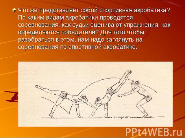 Что же представляет собой спортивная акробатика? По каким видам акробатики проводятся соревнования, как судьи оценивают упражнения, как определяются победители? Для того чтобы разобраться в этом, нам надо заглянуть на соревнования по спортивной акро…