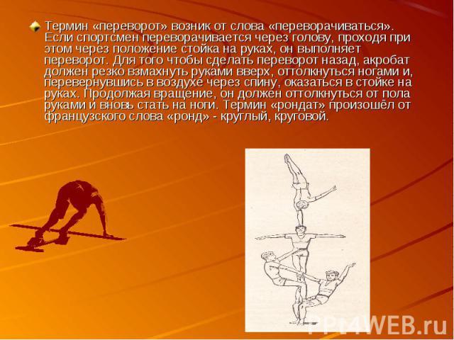 Термин «переворот» возник от слова «переворачиваться». Если спортсмен переворачивается через голову, проходя при этом через положение стойка на руках, он выполняет переворот. Для того чтобы сделать переворот назад, акробат должен резко взмахнуть рук…