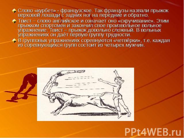 Слово «курбет» - французское. Так французы назвали прыжок верховой лошади с задних ног на передние и обратно. Твист – слово английское и означает оно «скручивание». Этим прыжком спортсмен и закончил свое произвольное вольное упражнение. Твист – прыж…