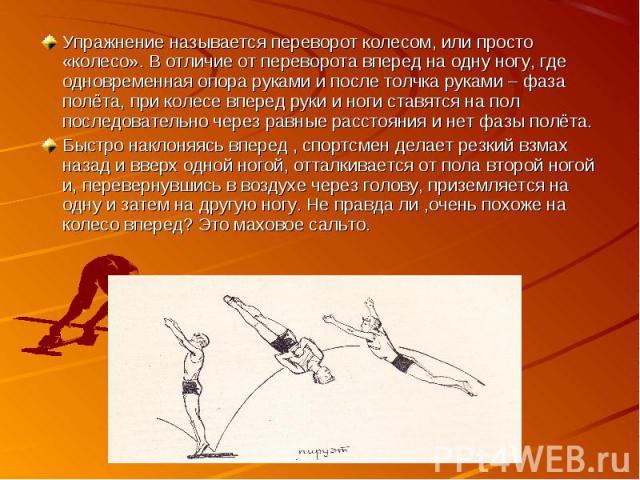 Упражнение называется переворот колесом, или просто «колесо». В отличие от переворота вперед на одну ногу, где одновременная опора руками и после толчка руками – фаза полёта, при колесе вперед руки и ноги ставятся на пол последовательно через равные…