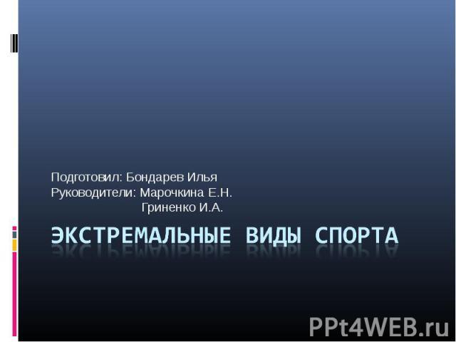 Подготовил: Бондарев ИльяРуководители: Марочкина Е.Н. Гриненко И.А. Экстремальные виды спорта