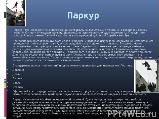 Паркур - это новое веяние в молодежной экстремальной культуре. До России оно добралось совсем недавно. Отчасти благодаря фильму