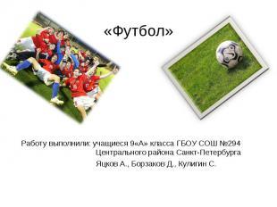 «Футбол» Работу выполнили: учащиеся 9«А» класса ГБОУ СОШ №294 Центрального район