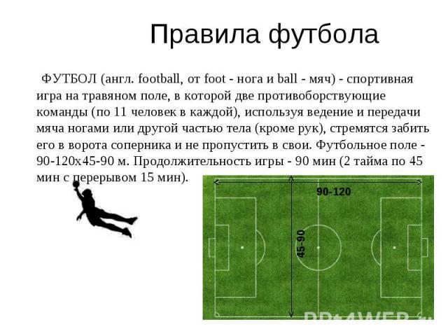 Правила футбола ФУТБОЛ (англ. football, от foot - нога и ball - мяч) - спортивная игра на травяном поле, в которой две противоборствующие команды (по 11 человек в каждой), используя ведение и передачи мяча ногами или другой частью тела (кроме рук), …