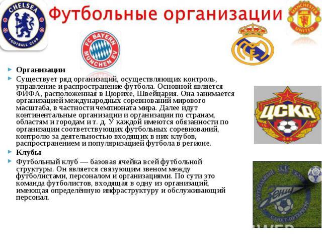 ОрганизацииСуществует ряд организаций, осуществляющих контроль, управление и распространение футбола. Основной является ФИФА, расположенная в Цюрихе, Швейцария. Она занимается организацией международных соревнований мирового масштаба, в частности че…