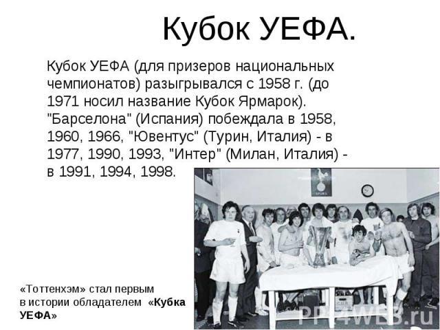 Кубок УЕФА. Кубок УЕФА (для призеров национальных чемпионатов) разыгрывался с 1958 г. (до 1971 носил название Кубок Ярмарок).