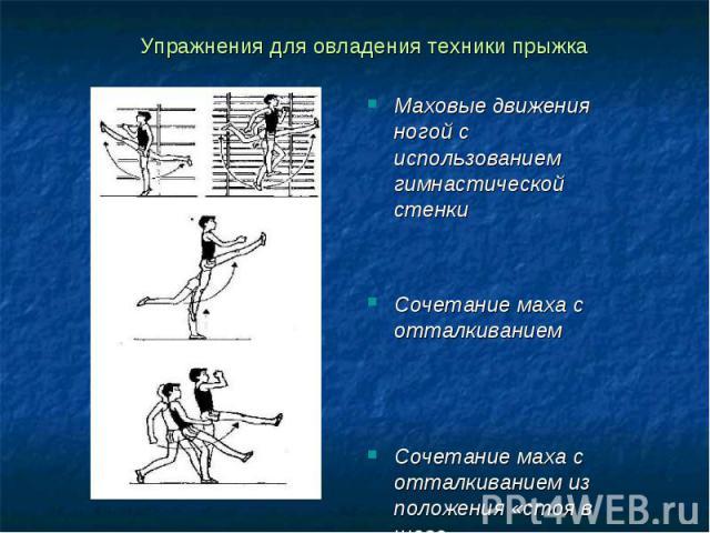 Упражнения для овладения техники прыжка Маховые движения ногой с использованием гимнастической стенкиСочетание маха с отталкиваниемСочетание маха с отталкиванием из положения «стоя в шаге»