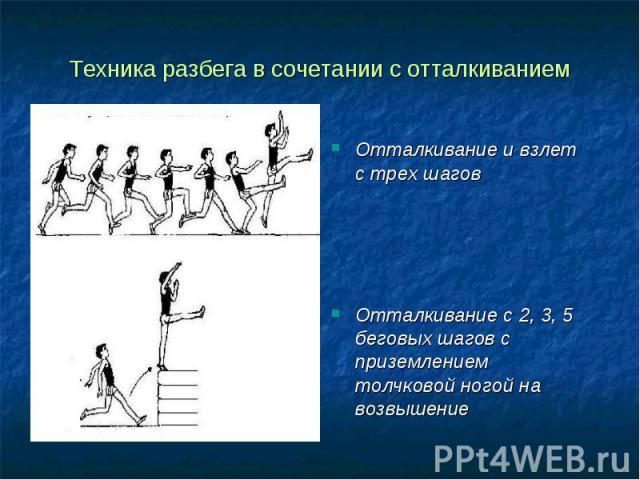Техника разбега в сочетании с отталкиванием Отталкивание и взлет с трех шаговОтталкивание с 2, 3, 5 беговых шагов с приземлением толчковой ногой на возвышение