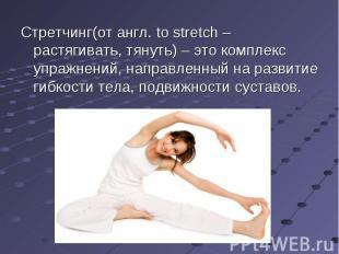 Стретчинг(от англ. to stretch – растягивать, тянуть) – это комплекс упражнений,