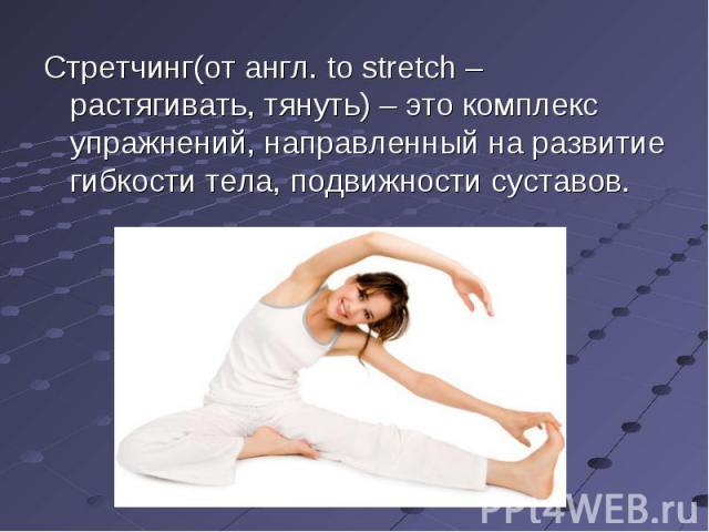 Стретчинг(от англ. to stretch – растягивать, тянуть) – это комплекс упражнений, направленный на развитие гибкости тела, подвижности суставов.