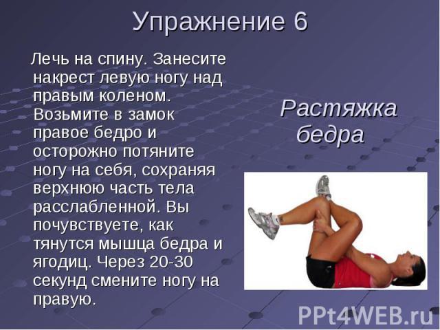 Лечь на спину. Занесите накрест левую ногу над правым коленом. Возьмите в замок правое бедро и осторожно потяните ногу на себя, сохраняя верхнюю часть тела расслабленной. Вы почувствуете, как тянутся мышца бедра и ягодиц. Через 20-30 секунд смените …