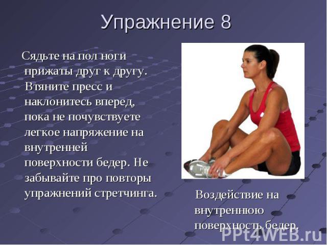 Упражнение 8 Сядьте на пол ноги прижаты друг к другу. Втяните пресс и наклонитесь вперед, пока не почувствуете легкое напряжение на внутренней поверхности бедер. Не забывайте про повторы упражнений стретчинга. Воздействие на внутреннюю поверхность бедер.