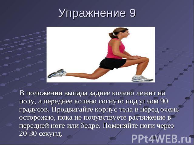 Упражнение 9 В положении выпада заднее колено лежит на полу, а переднее колено согнуто под углом 90 градусов. Продвигайте корпус тела в перед очень осторожно, пока не почувствуете растяжение в передней ноге или бедре. Поменяйте ноги через 20-30 секунд.