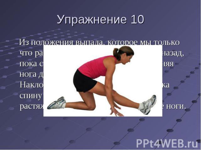 Упражнение 10 Из положения выпада, которое мы только что разобрали, медленно двигайтесь назад, пока слегка не сядете на ноги. Передняя нога должна быть почти прямая. Наклонитесь вперед всем телом, держа спину прямой, пока не почувствуете растяжение …