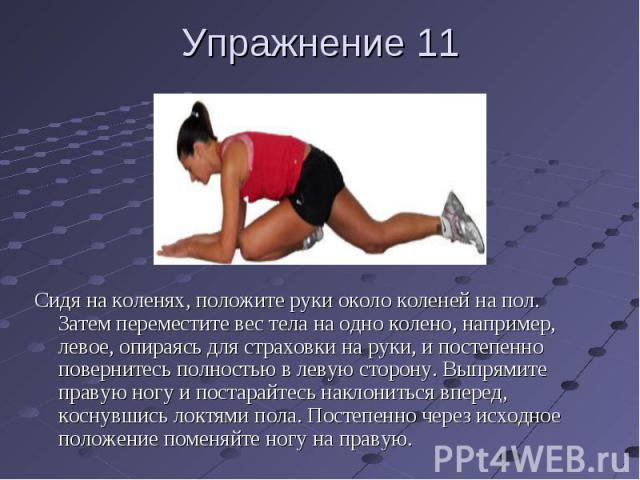 Упражнение 11 Сидя на коленях, положите руки около коленей на пол. Затем переместите вес тела на одно колено, например, левое, опираясь для страховки на руки, и постепенно повернитесь полностью в левую сторону. Выпрямите правую ногу и постарайтесь н…