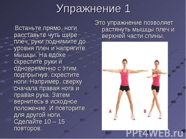 Упражнение 1 Встаньте прямо, ноги расставьте чуть шире плеч, руки поднимите до уровня плеч и напрягите мышцы. На вдохе скрестите руки и одновременно с этим подпрыгнув, скрестите ноги. Например, сверху сначала правая нога и правая рука. Затем верните…