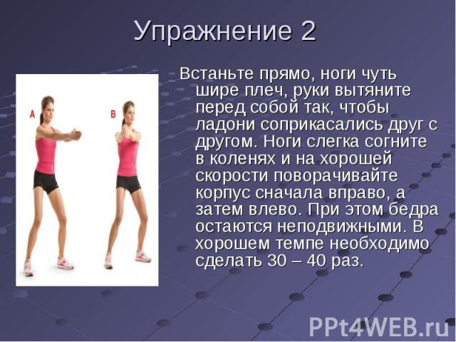 Встаньте прямо, ноги чуть шире плеч, руки вытяните перед собой так, чтобы ладони соприкасались друг с другом. Ноги слегка согните в коленях и на хорошей скорости поворачивайте корпус сначала вправо, а затем влево. При этом бедра остаются неподвижным…