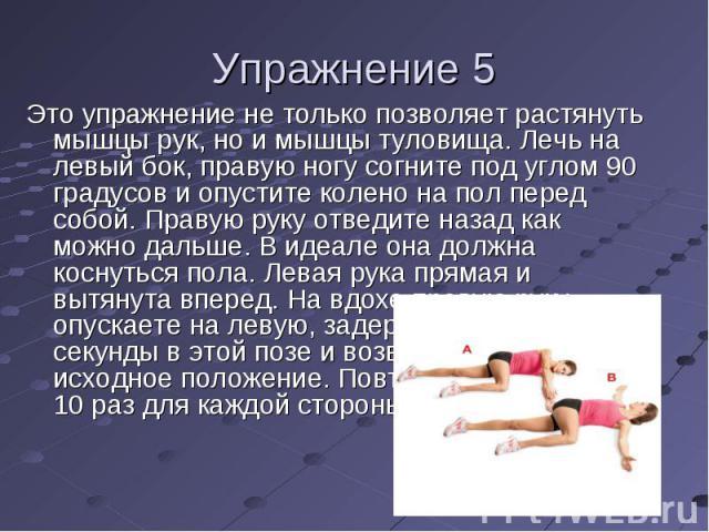Это упражнение не только позволяет растянуть мышцы рук, но и мышцы туловища. Лечь на левый бок, правую ногу согните под углом 90 градусов и опустите колено на пол перед собой. Правую руку отведите назад как можно дальше. В идеале она должна коснутьс…