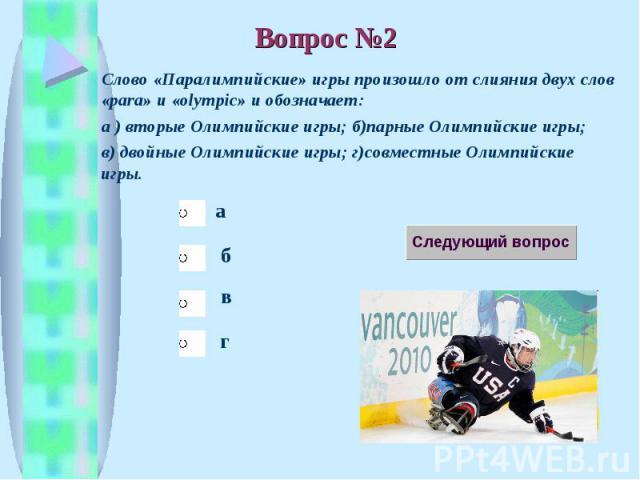 Слово «Паралимпийские» игры произошло от слияния двух слов «para» и «olympic» и обозначает: а ) вторые Олимпийские игры; б)парные Олимпийские игры; в) двойные Олимпийские игры; г)совместные Олимпийские игры.