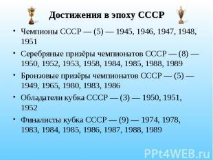 Достижения в эпоху СССР Чемпионы СССР — (5) — 1945, 1946, 1947, 1948, 1951 Сереб