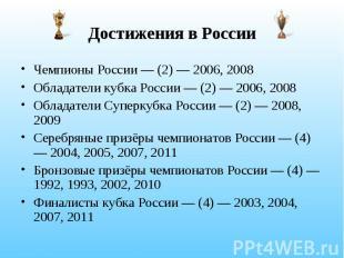 Достижения в России Чемпионы России — (2) — 2006, 2008 Обладатели кубка России —