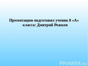 Презентацию подготовил ученик 8 «А» класса: Дмитрий Рожков