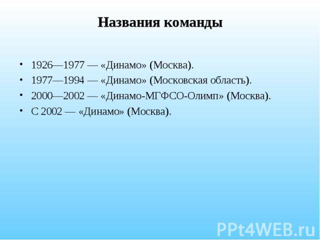 Названия команды 1926—1977 — «Динамо» (Москва). 1977—1994 — «Динамо» (Московская область). 2000—2002 — «Динамо-МГФСО-Олимп» (Москва). С 2002 — «Динамо» (Москва).