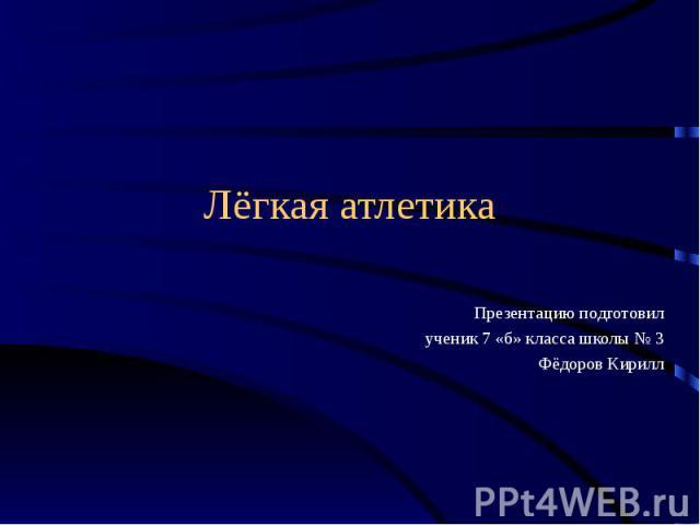 Лёгкая атлетикаПрезентацию подготовилученик 7 «б» класса школы № 3Фёдоров Кирилл