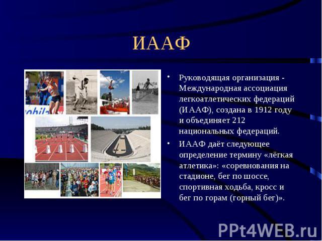 ИААФ Руководящая организация - Международная ассоциация легкоатлетических федераций (ИААФ), создана в 1912 году и объединяет 212 национальных федераций.ИААФ даёт следующее определение термину «лёгкая атлетика»: «соревнования на стадионе, бег по шосс…