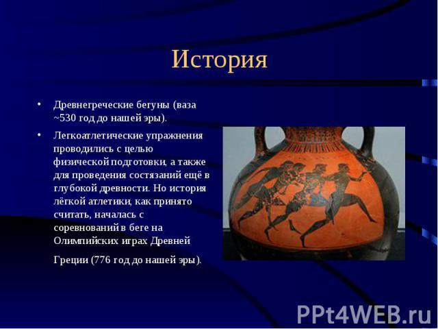 История Древнегреческие бегуны (ваза ~530 год до нашей эры).Легкоатлетические упражнения проводились с целью физической подготовки, а также для проведения состязаний ещё в глубокой древности. Но история лёгкой атлетики, как принято считать, началась…