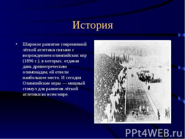 История Широкое развитие современной лёгкой атлетики связано с возрождением олимпийских игр (1896 г.), в которых, отдавая дань древнегреческим олимпиадам, ей отвели наибольшее место. И сегодня Олимпийские игры — мощный стимул для развития лёгкой атл…