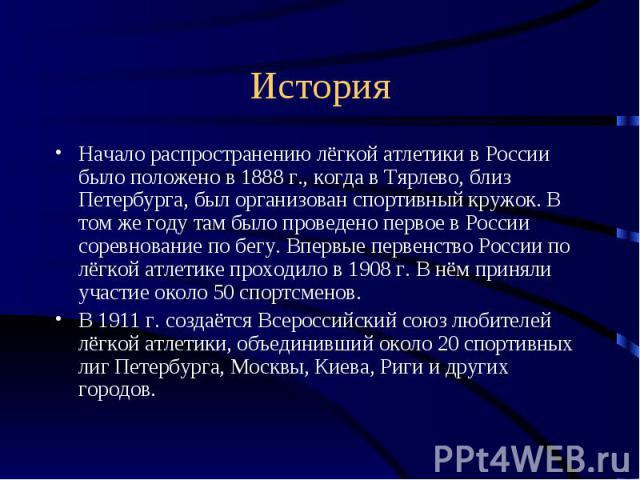 История Начало распространению лёгкой атлетики в России было положено в 1888 г., когда в Тярлево, близ Петербурга, был организован спортивный кружок. В том же году там было проведено первое в России соревнование по бегу. Впервые первенство России по…