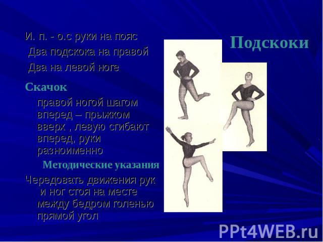 И. п. - о.с руки на пояс Два подскока на правой Два на левой ноге Скачок правой ногой шагом вперед – прыжком вверх , левую сгибают вперед, руки разноименно Методические указанияЧередовать движения рук и ног стоя на месте между бедром голенью прямой угол