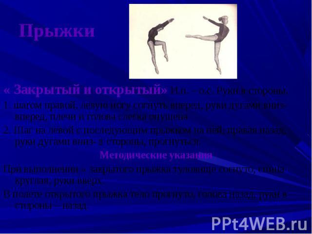 Прыжки « Закрытый и открытый» И.п. – о.с. Руки в стороны.1. шагом правой, левую ногу согнуть вперед, руки дугами вниз- вперед, плечи и голова слегка опущена2. Шаг на левой с последующим прыжком на ней, правая назад, руки дугами вниз- в стороны, прог…