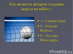 Кто является автором создания игры в волейбол ? А- Елмери Бери;Б - Вильям Морган