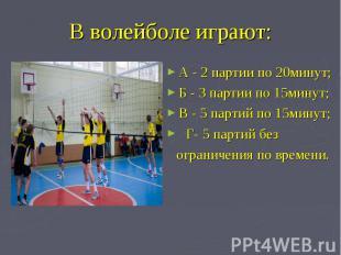 В волейболе играют: А - 2 партии по 20минут; Б - 3 партии по 15минут;В - 5 парти