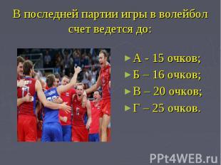 В последней партии игры в волейболсчет ведется до: А - 15 очков; Б – 16 очков;В