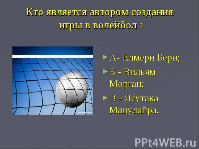 Кто является автором создания игры в волейбол ? А- Елмери Бери;Б - Вильям Морган;В - Ясутака Мацудайра.