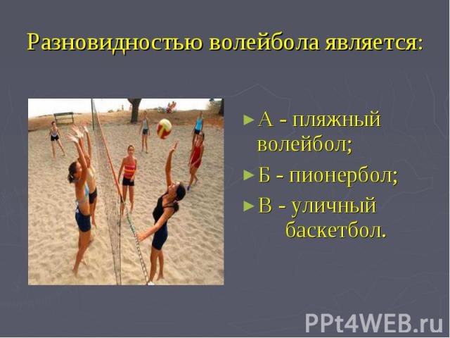 Разновидностью волейбола является: А - пляжный волейбол; Б - пионербол; В - уличный баскетбол.