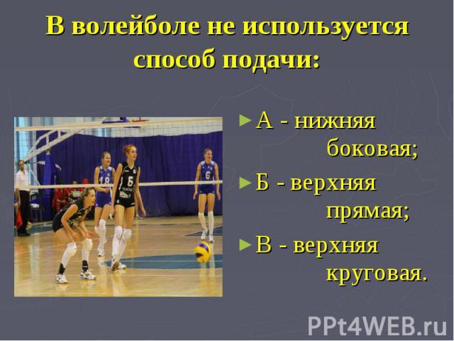 В волейболе не используется способ подачи: А - нижняя боковая;Б - верхняя прямая;В - верхняя круговая.