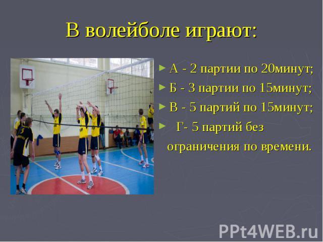 В волейболе играют: А - 2 партии по 20минут; Б - 3 партии по 15минут;В - 5 партий по 15минут; Г- 5 партий без ограничения по времени.