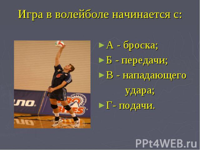 Игра в волейболе начинается с: А - броска;Б - передачи;В - нападающего удара;Г- подачи.