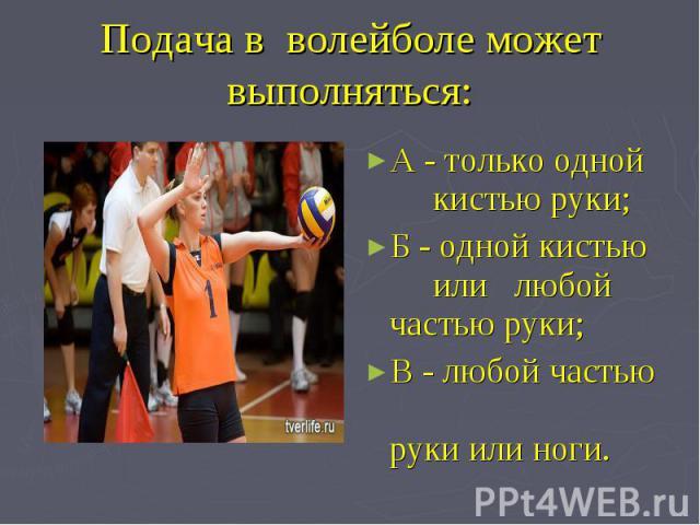 Подача в волейболе может выполняться: А - только одной кистью руки;Б - одной кистью или любой частью руки;В - любой частью руки или ноги.