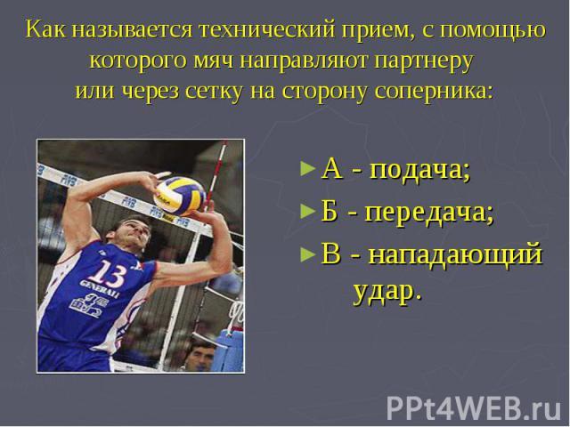 Как называется технический прием, с помощью которого мяч направляют партнеру или через сетку на сторону соперника: А - подача; Б - передача;В - нападающий удар.