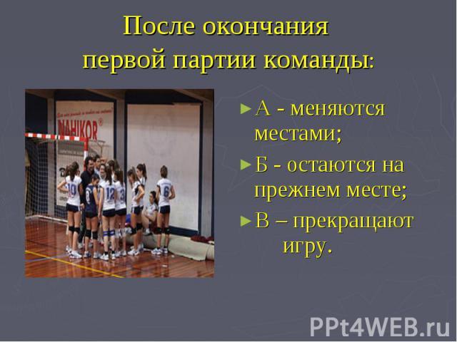 После окончания первой партии команды: А - меняются местами;Б - остаются на прежнем месте;В – прекращают игру.