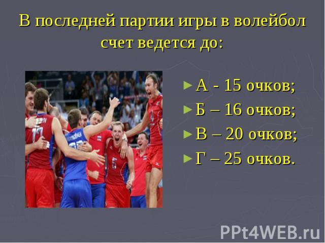 В последней партии игры в волейболсчет ведется до: А - 15 очков; Б – 16 очков;В – 20 очков; Г – 25 очков.