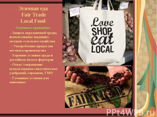 Этичная еда Fair TradeLocal Food Основные принципы: - Защита окружающей среды, и