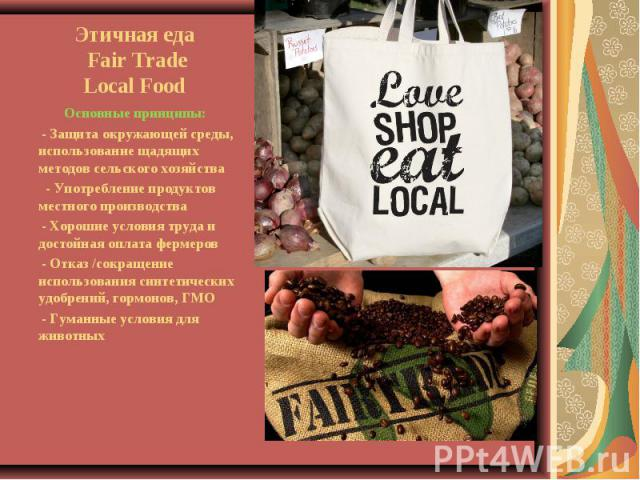 Этичная еда Fair TradeLocal Food Основные принципы: - Защита окружающей среды, использование щадящих методов сельского хозяйства - Употребление продуктов местного производства - Хорошие условия труда и достойная оплата фермеров - Отказ /сокращение и…