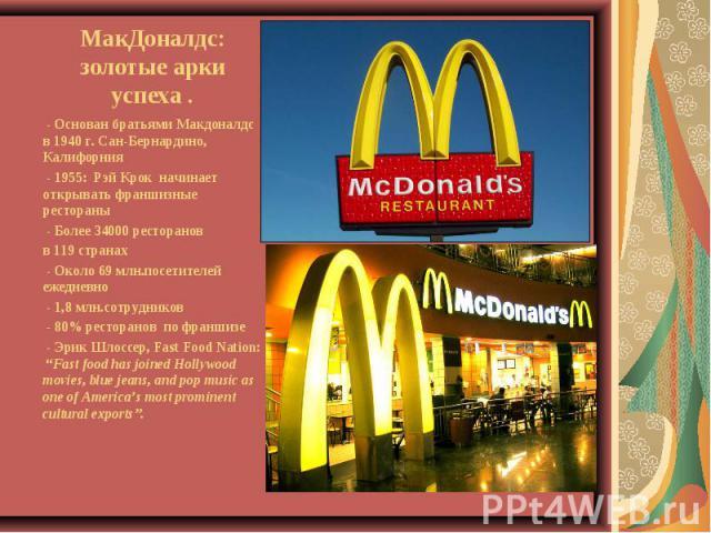 МакДоналдс: золотые арки успеха . - Основан братьями Макдоналдс в 1940 г. Сан-Бернардино, Калифорния - 1955: Рэй Крок начинает открывать франшизные рестораны - Более 34000 ресторанов в 119 странах - Около 69 млн.посетителей ежедневно - 1,8 млн.сот…