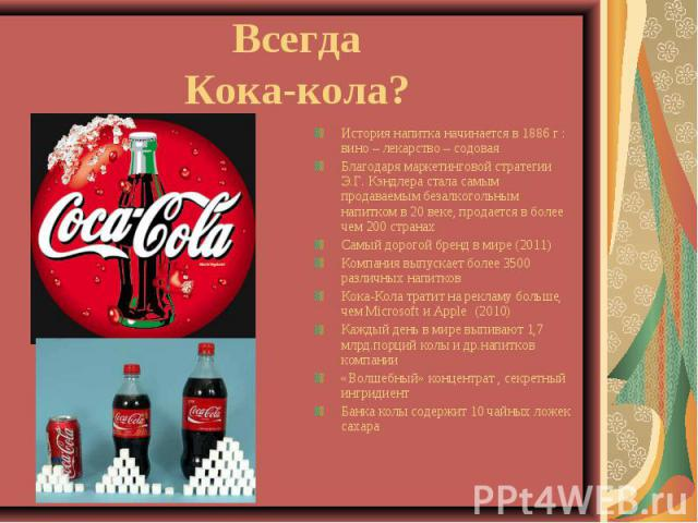 Всегда Кока-кола? История напитка начинается в 1886 г : вино – лекарство – содовая Благодаря маркетинговой стратегии Э.Г. Кэндлера стала самым продаваемым безалкогольным напитком в 20 веке, продается в более чем 200 странах Самый дорогой бренд в мир…